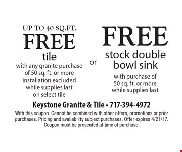 Up to 40 sq. ft. free tile with any granite purchase of 50 sq. ft. or more. Installation excluded. While supplies last on select tile OR Free stock double bowl sink with purchase of 50 sq. ft. or more while supplies last. With this coupon. Cannot be combined with other offers, promotions or prior purchases. Pricing and availability subject purchases. Offer expires 4/21/17. Coupon must be presented at time of purchase.