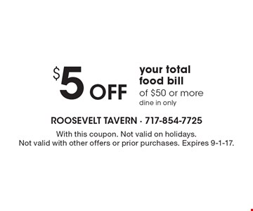 $5 Off your total food bill of $50 or more. Dine in only. With this coupon. Not valid on holidays. Not valid with other offers or prior purchases. Expires 9-1-17.