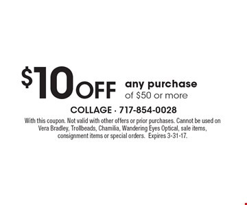 $10 OFF any purchase of $50 or more. With this coupon. Not valid with other offers or prior purchases. Cannot be used on Vera Bradley, Trollbeads, Chamilia, Wandering Eyes Optical, sale items, consignment items or special orders.Expires 3-31-17.