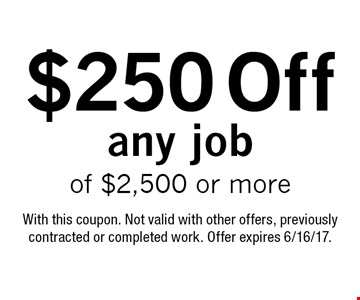 $250 off any job of $2,500 or more. With this coupon. Not valid with other offers, previously contracted or completed work. Offer expires 6/16/17.
