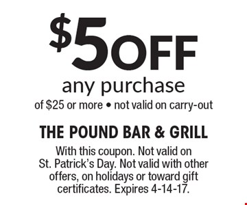 $5 off any purchase of $25 or more. Not valid on carry-out . With this coupon. Not valid on St. Patrick's Day. Not valid with other offers, on holidays or toward gift certificates. Expires 4-14-17.
