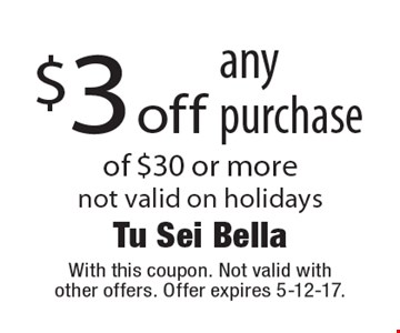 $3 off any purchase of $30 or more not valid on holidays. With this coupon. Not valid with other offers. Offer expires 5-12-17.