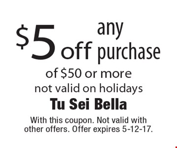 $5 off any purchase of $50 or more not valid on holidays. With this coupon. Not valid with other offers. Offer expires 5-12-17.