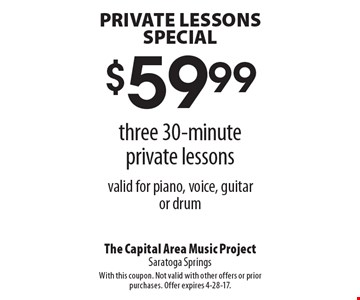PRIVATE LESSONS SPECIAL. $59.99 three 30-minute private lessons. Valid for piano, voice, guitar or drum. With this coupon. Not valid with other offers or prior purchases. Offer expires 4-28-17.