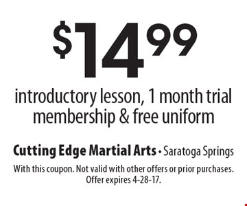 $14.99 introductory lesson, 1 month trial membership & free uniform. With this coupon. Not valid with other offers or prior purchases. Offer expires 4-28-17.