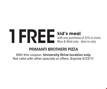 1 Free kid's meal with any purchase of $15 or more, Mon & Wed only - dine in only. With this coupon. University Drive location only. Not valid with other specials or offers. Expires 6/23/17.