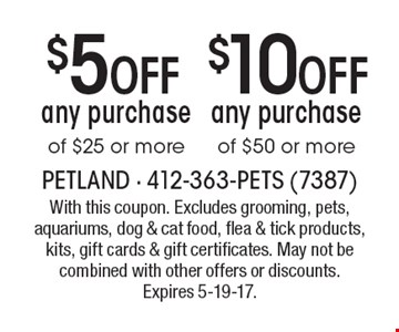 $10 Off any purchase of $50 or more OR $5 Off any purchase of $25 or more. With this coupon. Excludes grooming, pets, aquariums, dog & cat food, flea & tick products, kits, gift cards & gift certificates. May not be combined with other offers or discounts. Expires 5-19-17.