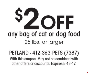 $2 Off any bag of cat or dog food 25 lbs. or larger. With this coupon. May not be combined with other offers or discounts. Expires 5-19-17.