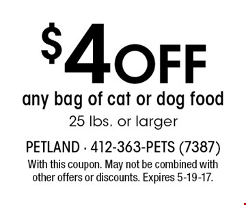 $5 Off any bag of cat or dog food 25 lbs. or larger. With this coupon. May not be combined with other offers or discounts. Expires 5-19-17.