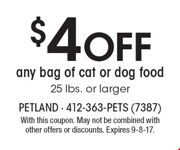 $4 off any bag of cat or dog food, 25 lbs. or larger. With this coupon. May not be combined with other offers or discounts. Expires 9-8-17.