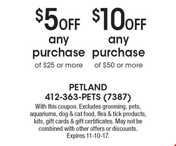 $10 Off any purchase of $50 or more OR $5 Off any purchase of $25 or more. With this coupon. Excludes grooming, pets, aquariums, dog & cat food, flea & tick products, kits, gift cards & gift certificates. May not be combined with other offers or discounts. Expires 11-10-17.