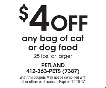 $4 Off any bag of cat or dog food, 25 lbs. or larger. With this coupon. May not be combined with other offers or discounts. Expires 11-10-17.