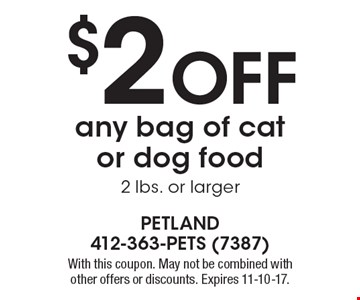 $2 Off any bag of cat or dog food, 2 lbs. or larger. With this coupon. May not be combined with other offers or discounts. Expires 11-10-17.