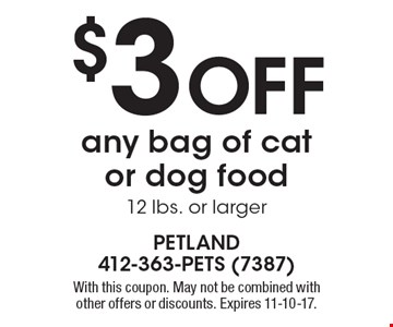 $3 Off any bag of cat or dog food, 12 lbs. or larger. With this coupon. May not be combined with other offers or discounts. Expires 11-10-17.