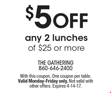 $5 Off any 2 lunches of $25 or more. With this coupon. One coupon per table. Valid Monday-Friday only. Not valid with other offers. Expires 4-14-17.