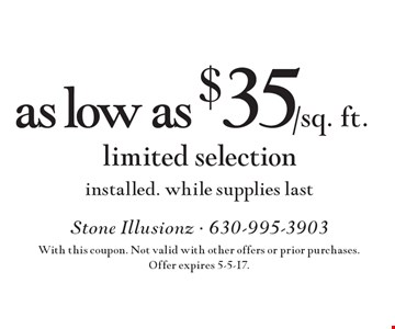 As low as $35/sq. ft. limited selection installed. while supplies last. With this coupon. Not valid with other offers or prior purchases. Offer expires 5-5-17.