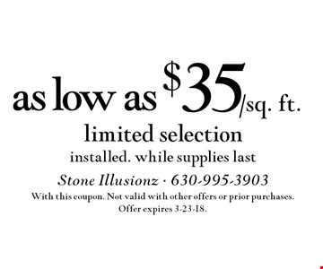 as low as $35/sq. ft. limited selection installed. While supplies last. With this coupon. Not valid with other offers or prior purchases. Offer expires 3-23-18.