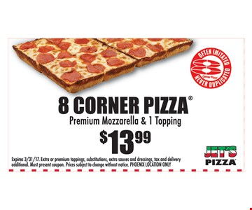 $13.99 8 Corner Pizza. Premium mozzarella & 1 topping. Phoenix location only. Expires 3/31/17.