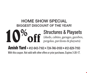 Home show special. Biggest discount of the year! 10% off structures & playsets (sheds, cabins, garages, gazebos, pergolas, pavilions & playsets). With this coupon. Not valid with other offers or prior purchases. Expires 3-26-17.