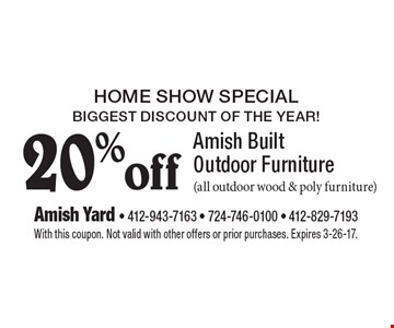 Home show special. Biggest discount of the year! 20% off amish built outdoor furniture (all outdoor wood & poly furniture). With this coupon. Not valid with other offers or prior purchases. Expires 3-26-17.