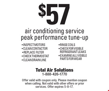 $57.00 air conditioning service peak performance tune-up. INSPECT MOTORS, CLEAN CONTACTOR, REPLACE FILTER, CHECK THERMOSTAT, CLEAN DRAIN LINE, RINSE COILS, CHECK FOR VISIBLE REFRIGERANT LEAKS, EXAMINE ALL VISIBLE PARTS FOR WEAR. Offer valid with coupon only. Please mention coupon when calling. Not valid with other offers or prior services. Offer expires 5-8-17.