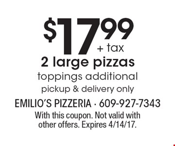 $17.99 + tax 2 large pizzas toppings additionalpickup & delivery only. With this coupon. Not valid withother offers. Expires 4/14/17.
