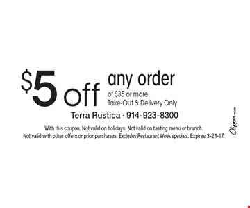 $5 off any order of $35 or more. Take-Out & Delivery Only. With this coupon. Not valid on holidays. Not valid on tasting menu or brunch. Not valid with other offers or prior purchases. Excludes Restaurant Week specials. Expires 3-24-17.