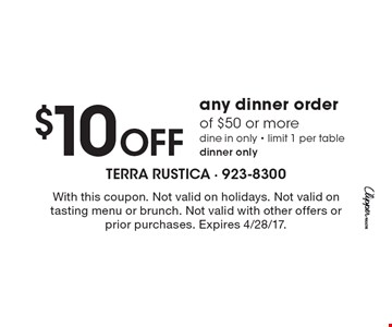 $10 Off any dinner order of $50 or more dine in only - limit 1 per table dinner only. With this coupon. Not valid on holidays. Not valid on tasting menu or brunch. Not valid with other offers or prior purchases. Expires 4/28/17.