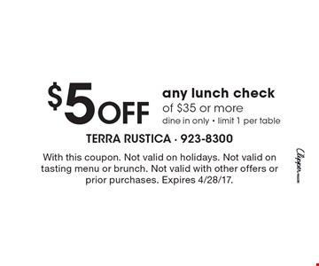 $5 Off any lunch check of $35 or more dine in only - limit 1 per table. With this coupon. Not valid on holidays. Not valid on tasting menu or brunch. Not valid with other offers or prior purchases. Expires 4/28/17.