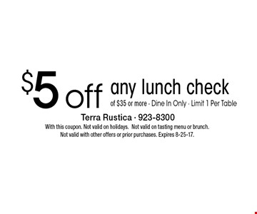 $5 off any lunch check of $35 or more. Dine In Only - Limit 1 Per Table. With this coupon. Not valid on holidays. Not valid on tasting menu or brunch. Not valid with other offers or prior purchases. Expires 8-25-17.