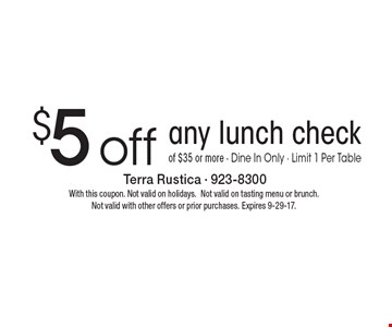 $5 off any lunch check of $35 or more. Dine In Only. Limit 1 Per Table. With this coupon. Not valid on holidays. Not valid on tasting menu or brunch. Not valid with other offers or prior purchases. Expires 9-29-17.
