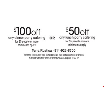 $100 off any dinner party catering for 35 people or more (minimums apply.) $50 off any lunch party catering for 35 people or more (minimums apply.) With this coupon. Not valid on holidays. Not valid on tasting menu or brunch. Not valid with other offers or prior purchases. Expires 10-27-17.