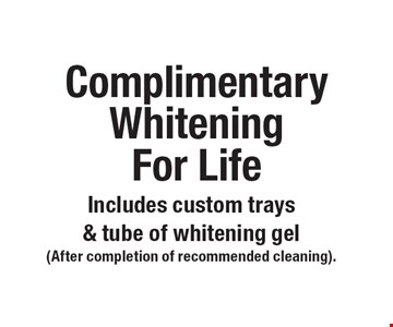 Complimentary Whitening For Life Includes custom trays & tube of whitening gel. (After completion of recommended cleaning).