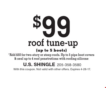 $99 roof tune-up (up to 5 boots)*. Add $50 for two-story or steep roofs. Up to 5 pipe boot covers & seal up to 4 roof penetrations with roofing silicone. With this coupon. Not valid with other offers. Expires 4-28-17.