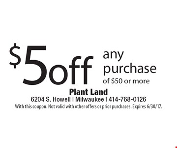 $5 off any purchase of $50 or more. With this coupon. Not valid with other offers or prior purchases. Expires 6/30/17.