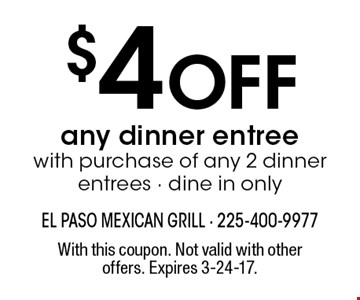 $4 Off any dinner entree with purchase of any 2 dinner entrees - dine in only. With this coupon. Not valid with other offers. Expires 3-24-17.