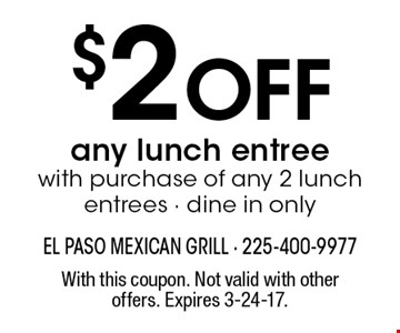 $2 Off any lunch entree with purchase of any 2 lunch entrees - dine in only. With this coupon. Not valid with other offers. Expires 3-24-17.