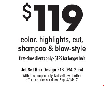 $119 color, highlights, cut, shampoo & blow-style. First-time clients only - $129 for longer hair. With this coupon only. Not valid with other offers or prior services. Exp. 4/14/17.