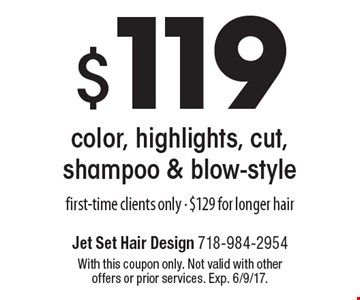 $119 color, highlights, cut, shampoo & blow-style. First-time clients only. $129 for longer hair. With this coupon only. Not valid with other offers or prior services. Exp. 6/9/17.