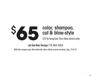 $65 color, shampoo, cut & blow-style$75 for long hair. first-time clients only. With this coupon only. Not valid with other offers or prior services. Exp. 7/14/17.