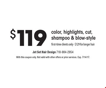$119 color, highlights, cut, shampoo & blow-style. First-time clients only - $129 for longer hair. With this coupon only. Not valid with other offers or prior services. Exp. 7/14/17.