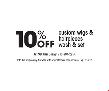 10% off custom wigs & hair pieces wash & set. With this coupon only. Not valid with other offers or prior services. Exp. 7/14/17.
