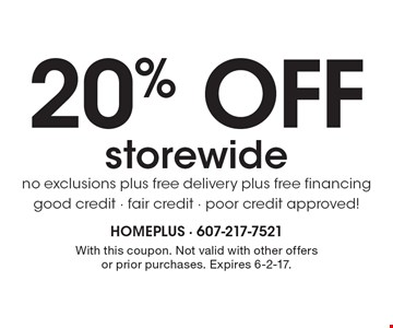 20% OFF storewide. No exclusions, plus free delivery, plus free financing. Good credit - fair credit - poor credit approved! With this coupon. Not valid with other offers or prior purchases. Expires 6-2-17.