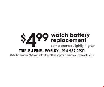 $4.99 watch battery replacement. Some brands slightly higher. With this coupon. Not valid with other offers or prior purchases. Expires 3-24-17.