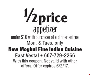 1/2 price appetizer under $10 with purchase of a dinner entree Mon. & Tues. only. With this coupon. Not valid with other offers. Offer expires 6/2/17.