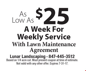 As Low As $25 A Week For Weekly Service With Lawn Maintenance Agreement. Based on 1/4 acre cut. Must present coupon at time of estimate. Not valid with any other offer. Expires 7-31-17.