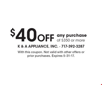 $40 Off any purchase of $350 or more. With this coupon. Not valid with other offers or prior purchases. Expires 5-31-17.
