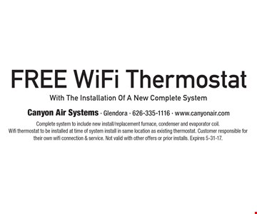Free WiFi Thermostat With The Installation Of A New Complete System. Complete system to include new install/replacement furnace, condenser and evaporator coil. Wifi thermostat to be installed at time of system install in same location as existing thermostat. Customer responsible for their own wifi connection & service. Not valid with other offers or prior installs. Expires 5-31-17.