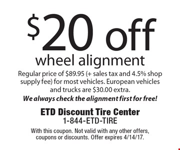 $20 off wheel alignment. Regular price of $89.95 (+ sales tax and 4.5% shop supply fee) for most vehicles. European vehicles and trucks are $30.00 extra. We always check the alignment first for free! With this coupon. Not valid with any other offers, coupons or discounts. Offer expires 4/14/17.