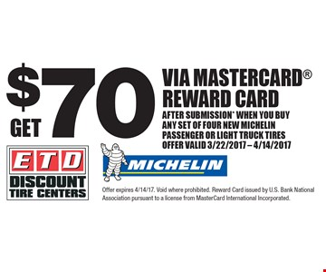 Get $70 Via Mastercard Reward Card after submission* when you buy any set of four new MICHELIN passenger or light truck tires. Offer Valid 3/22/2017 - 4/14/2017. Offer expires 4/14/17. Void where prohibited. Reward Card issued by U.S. Bank National Association pursuant to a license from MasterCard International Incorporated.